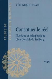 Véronique Decaix - Constituer le réel - Noétique et métaphysique chez Dietrich de Freiberg.