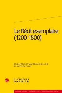 Véronique Duché et Madeleine Jeay - Le Récit exemplaire (1200-1800).