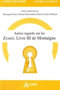 Autres regards sur les Essais, livre III de Montaigne - Véronique Ferrer |