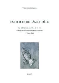 Véronique Ferrer - Exercices de l'âme fidèle - La littérature de piété en prose dans le milieu réformé francophone (1524-1685).