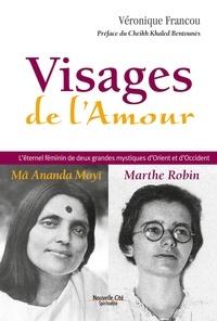 Véronique Francou et Cheikh Khaled Bentounès - Visages de l'Amour - L'éternel féminin de deux grandes mystiques d'Orient et d'Occident : Mâ Amanda Moyî - Marthe Robin.