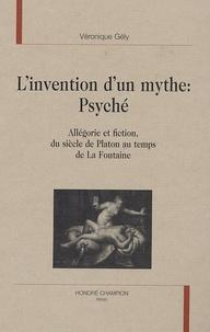 Véronique Gély - L'invention d'un mythe : Psyché - Allégorie et fiction, du siècle de Platon au temps de La Fontaine.