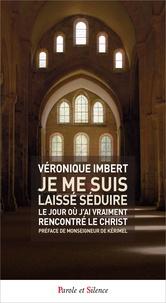 Véronique Imbert - Je me suis laissé séduire - Le jour où j'ai vraiment rencontré le Christ.