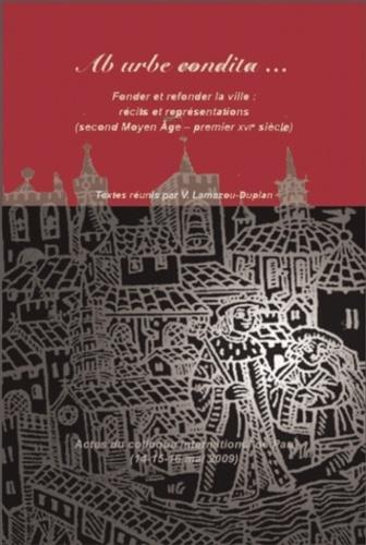 Véronique Lamazou-Duplan - Ab urbe condita... - Fonder et refonder la ville : récits et représentations (second Moyen Age - premier XVIe siècle).