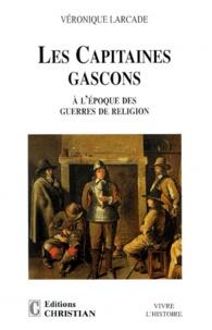Véronique Larcade - LES CAPITAINES GASCONS. - A l'époque des guerres de religion.