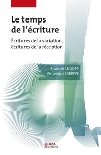 Véronique Larrivé et François Le Goff - Le Temps de l'écriture - Ecritures de la variation. Ecritures de la réception.