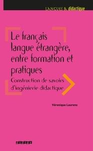 Véronique Laurens - Le français langue étrangère, entre formation et pratiques - Construction de savoirs d'ingénierie didactique.