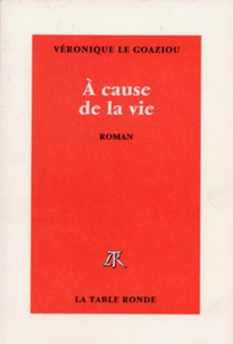 Véronique Le Goaziou - A cause de la vie.