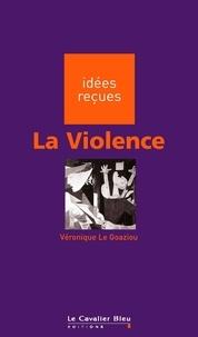 Véronique Le Goaziou - La Violence - idées reçues sur la violence.