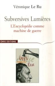 Véronique Le Ru - Subversives Lumières - L'Encyclopédie comme machine de guerre.