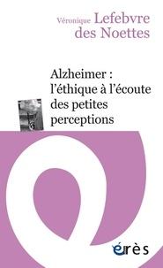 Véronique Lefebvre des Noettes - Alzheimer : l'éthique à l'écoute des petites perceptions.