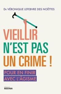 Véronique Lefebvre des Noëttes - Vieillir n'est pas un crime ! - Pour en finir avec l'âgisme.
