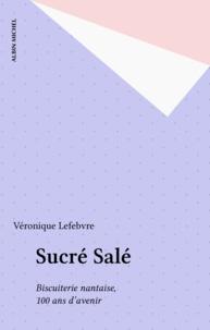 Véronique Lefebvre - Sucré, salé - Biscuiterie nantaise, 100 ans d'avenir.