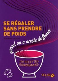 Véronique Liégeois - Se régaler sans prendre de poids quand on a arrêté de fumer - 140 recettes gourmandes.
