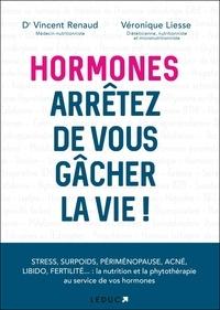 Véronique Liesse et Vincent Renaud - Hormones, arrêtez de vous gâcher la vie !.