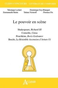 Véronique Lochert et Dominique Goy-Blanquet - Le pouvoir en scène - Shakespeare, Richard III ; Corneille, Cinna ; Pouchkine, Boris Godounov ; Brecht, La Résistible Ascension d'Arturo Ui.