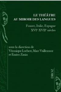 Véronique Lochert et Marc Vuillermoz - Le théâtre au miroir des langues - France, Italie, Espagne XVIe-XVIIe siècles.