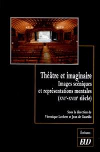 Véronique Lochert et Jean de Guardia - Théâtre et imaginaire - Images scéniques et représentations mentales (XVIe-XVIIIe siècle).