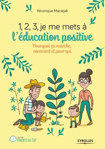 1, 2, 3, je me mets à l'éducation positive !. Pourquoi ça marche, comment et pour qui