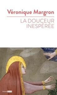Véronique Margron - La douceur inespérée - Quand la Bible raconte nos histoires d'amour.