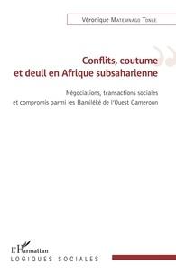 Véronique Matemnago Tonle - Conflits, coutume et deuil en Afrique subsaharienne - Négations, transactions sociales et compromis parmi les Bamiléké de l'Ouest Cameroun.