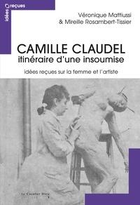 Véronique Mattiussi et Mireille Rosambert-Tissier - Camille Claudel, itinéraire d'une insoumise - Idées reçues sur la femme et l'artiste.