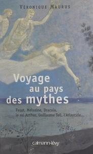 Véronique Maurus - Voyage au pays des mythes - Faust, Mélusine, Dracula, le roi Arthur, Guillaume Tell, l'Atlantide....
