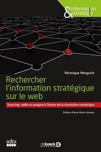 Rechercher l'information stratégique sur le web. Sourcing veille et analyse à l'heure de la révolution numérique