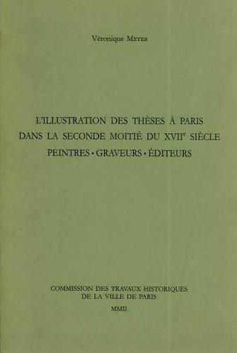 Véronique Meyer - L'illustration des thèses à Paris dans la seconde moitié du XVIIe siècle - Peintres, graveurs, éditeurs.