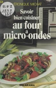 Véronique Michat et Christine Fleurent - Savoir bien cuisiner au four à micro-ondes.
