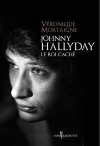 Véronique Mortaigne - Johnny Hallyday, le roi caché.