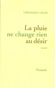 Véronique Olmi - La pluie ne change rien au désir.
