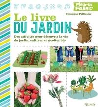 Véronique Pellissier - Le livre du jardin - Des activités pour découvrir la vie du jardin, cultiver et récolter bio.