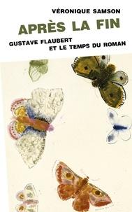 Véronique Samson - Après la fin - Gustave Flaubert et le temps du roman.