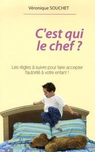 Véronique Souchet - C'est qui le chef ? - Les règles pour faire accepter l'autorité à votre enfant.