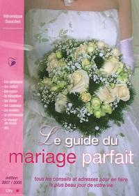Véronique Souchet - Le guide du mariage parfait - Tous les conseils et adresses pour en faire le plus beau jour de votre vie.