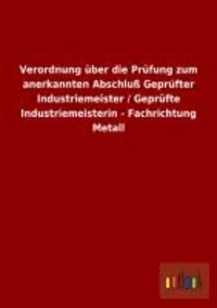 Verordnung über die Prüfung zum anerkannten Abschluß Geprüfter Industriemeister / Geprüfte Industriemeisterin - Fachrichtung Metall.