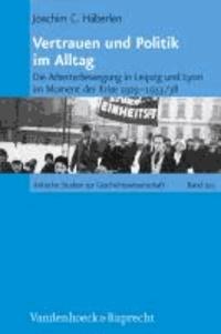 Vertrauen und Politik im Alltag - Die Arbeiterbewegung in Leipzig und Lyon im Moment der Krise 1929-1933/38.