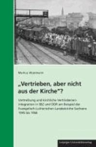 """""""Vertrieben, aber nicht aus der Kirche""""? - Vertreibung und kirchliche Vertriebenenintegration in SBZ und DDR am Beispiel der Evangelisch-Lutherischen Landeskirche Sachsens 1945 bis 1966."""