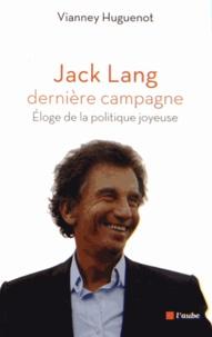 Vianney Huguenot - Jack Lang, dernière campagne - Eloge de la politique joyeuse.