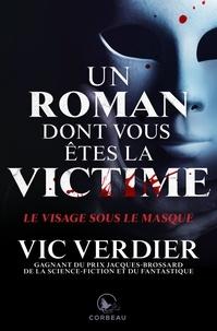 Vic Verdier - Un roman dont vous êtes la vic  : Un roman dont vous êtes la vicitme - Le visage sous le masque.