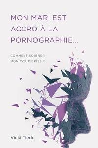 Vicki Tiede - Mon mari est accro à la pornographie Comment soigner mon coeur brisé ?.