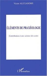 Victor Alexandre - Eléments de praxéologie - Contribution à une science des actes.