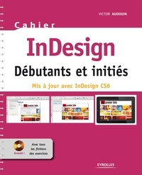 Victor Audouin - InDesign Débutants et initiés - Mis à jour avec InDesign CS6. 1 Cédérom