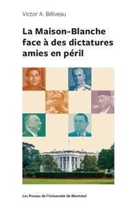 Victor Beliveau - La Maison-Blanche face à des dictatures amies en péril.