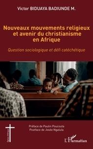 Victor Biduaya Badiunde M. - Nouveaux mouvements religieux et avenir du christianisme en Afrique - Question sociologique et défi catéchétique.