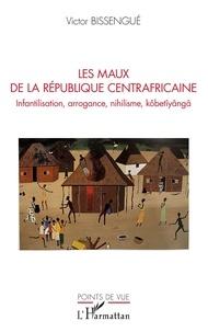 Victor Bissengué - Les maux de La République Centrafricaine - Infantilisation, arrogance, nihilisme, kôbetîyângâ.