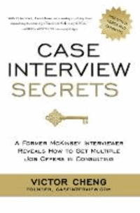 Victor Cheng - Case Interview Secrets - A Former McKinsey Interviewer Reveals How to Get Multiple Job Offers in Consulting.