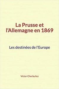 Victor Cherbuliez - La Prusse et l'Allemagne en 1869: Les destinées de l'Europe.