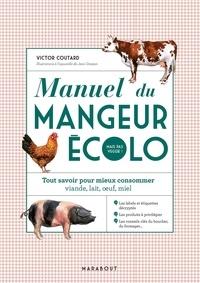 Victor Coutard - Manuel du mangeur écolo (mais pas veggie !) - Tout savoir pour mieux consommer : viande, lait, oeufs, miel.